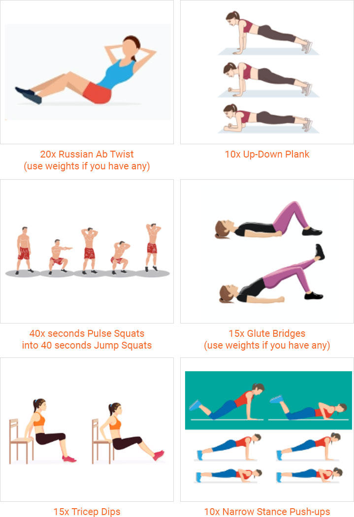 20x Russian Ab Twist (use weights if you have any) 10x Up-Down Plank 40x seconds Pulse Squats into 40 seconds Jump Squats 15x Glute Bridges (use weights if you have any) 15x Tricep Dips 10x Narrow Stance Push-ups